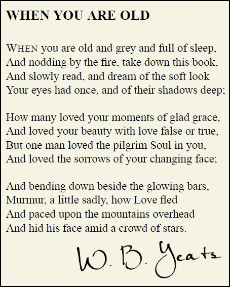 yeats when you are old When you are old and grey and full of sleep, and nodding by the fire, take down this book, and slowly read, and dream of the soft look when you are old-wb yeats-irish poetry-poems about life and love-spiritual-sad-beautiful-romantic - продолжительность: 1:06 johnnielawson 50 280 просмотров.